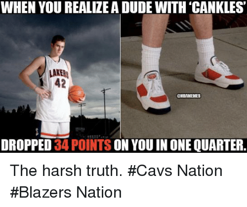 Cavs, Nba, and Harsh: WHEN YOU REALIZEA DUDE WITH CANKLES'  LAKE  42  ONBAMEMES  DROPPED  34 POINTS ON YOU IN ONE QUARTER The harsh truth. #Cavs Nation #Blazers Nation
