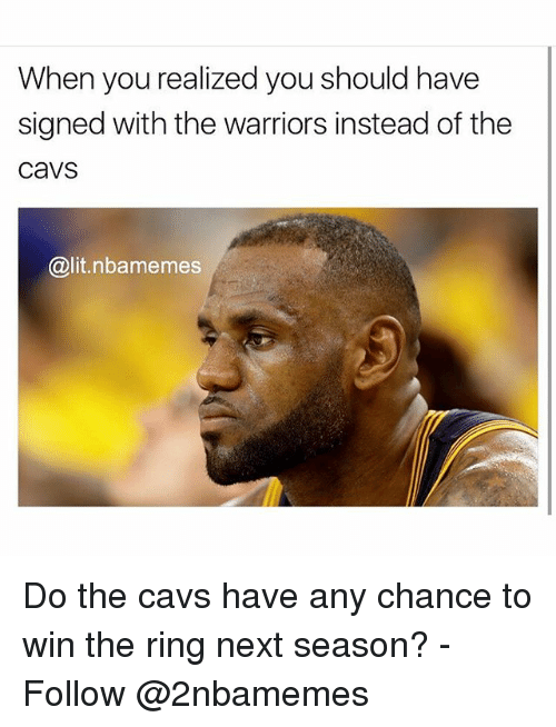 Cavs, Lit, and Nba: When you realized you should have  signed with the warriors instead of the  cavS  @lit.nbamemes Do the cavs have any chance to win the ring next season? - Follow @2nbamemes