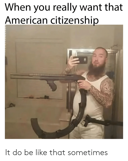 citizenship: When you really want that  American citizenship It do be like that sometimes