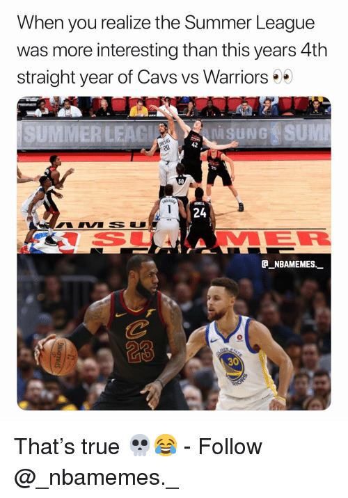 Cavs, Memes, and True: When you reallze the Summer League  was more interesting than this years 4th  straight year of Cavs vs Warriors*  SUMMER LEAGNGSUM  42  50  24  C NBAMEMES._  23  30 That's true 💀😂 - Follow @_nbamemes._