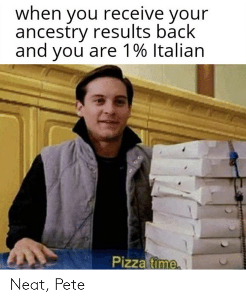 Ancestry: when you receive your  ancestry results back  and you are 1% Italian  Pizza time Neat, Pete