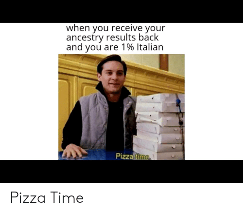 Ancestry: when you receive your  ancestry results back  and you are 1% Italian  Pizza time Pizza Time