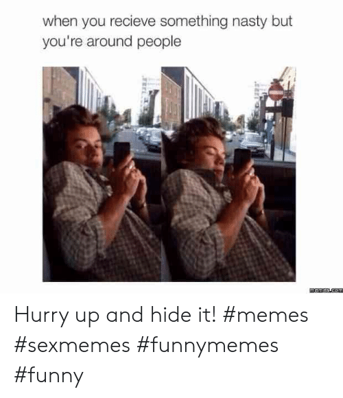 It Memes: when you recieve something nasty but  you're around people Hurry up and hide it! #memes #sexmemes #funnymemes #funny