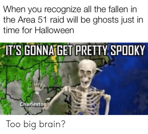 ghosts: When you recognize all the fallen in  the Area 51 raid will be ghosts just in  time for Halloween  ITS GONNA GET PRETTY SPOOKY  Charlesto Too big brain?