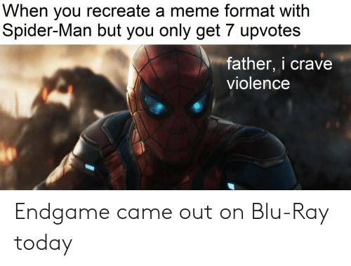 Crave: When you recreate a meme format with  Spider-Man but you only get 7 upvotes  father, i crave  violence Endgame came out on Blu-Ray today