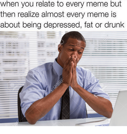 Drunk, Meme, and Memes: When you relate to every meme but  then realize almost every meme is  about being depressed, fat or drunk