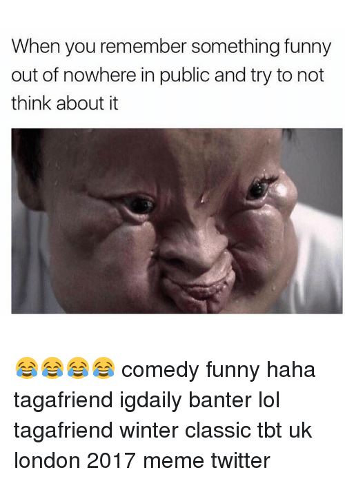 Memes Twitter: When you remember something funny  out of nowhere in public and try to not  think about it 😂😂😂😂 comedy funny haha tagafriend igdaily banter lol tagafriend winter classic tbt uk london 2017 meme twitter