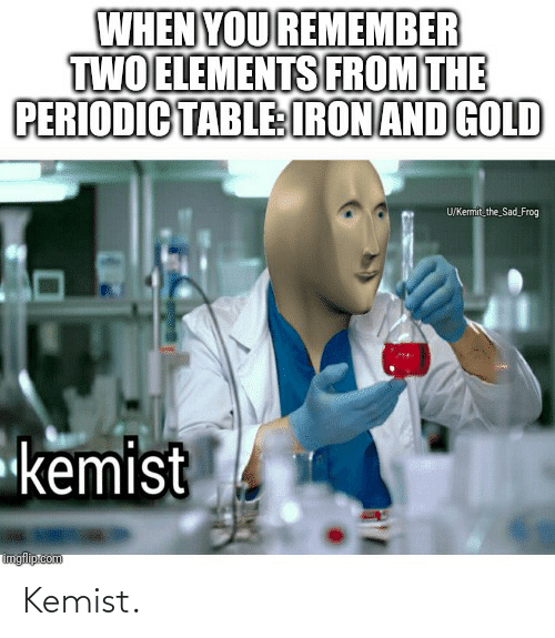 periodic table: WHEN YOU REMEMBER  TWO ELEMENTS FROM THE  PERIODIC TABLE:IRON AND GOLD  U/Kemit the Sad_Frog  kemist  imgfliptcom Kemist.