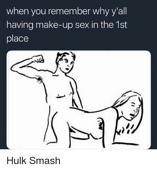 Memes, Sex, and Smashing: when you remember why y'all  having make-up sex in the 1st  place Hulk Smash