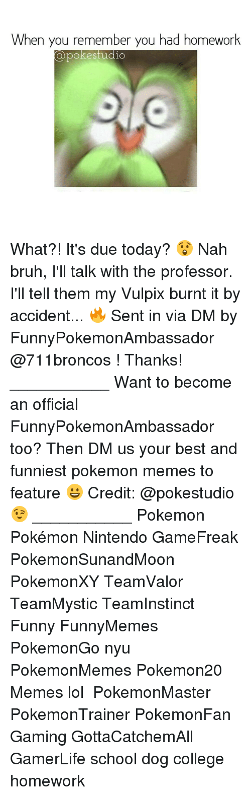 Nah Bruh: When you remember you had homework  a poke studio What?! It's due today? 😲 Nah bruh, I'll talk with the professor. I'll tell them my Vulpix burnt it by accident... 🔥 Sent in via DM by FunnyPokemonAmbassador @711broncos ! Thanks! ___________ Want to become an official FunnyPokemonAmbassador too? Then DM us your best and funniest pokemon memes to feature 😀 Credit: @pokestudio 😉 ___________ Pokemon Pokémon Nintendo GameFreak PokemonSunandMoon PokemonXY TeamValor TeamMystic TeamInstinct Funny FunnyMemes PokemonGo nyu PokemonMemes Pokemon20 Memes lol ポケットモンスター PokemonMaster PokemonTrainer PokemonFan Gaming GottaCatchemAll GamerLife school dog college homework