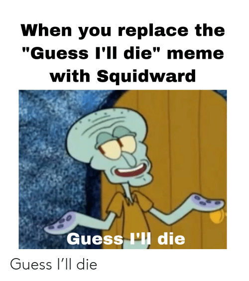 """Die Meme: When you replace the  """"Guess I'II die"""" meme  with Squidward  Guess 'II die Guess I'll die"""