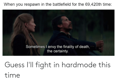 Certainty: When you respawn in the battlefield for the 69,420th time:  Sometimes I envy the finality of death,  the certainty. Guess I'll fight in hardmode this time