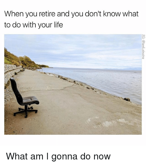 Funny, Life, and You: When you retire and you don't know what  to do with your life What am I gonna do now