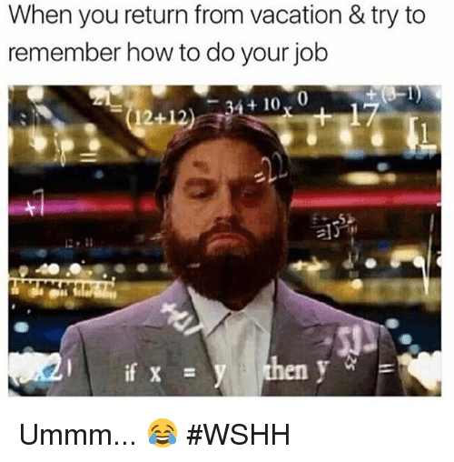 Vacation, Hood, and  Do Your Job: When you return from vacation & try to  remember how to do your job  34 10, 0  12+12  en y  if x Ummm... 😂 #WSHH