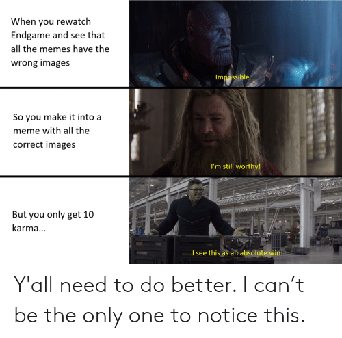 do better: When you rewatch  Endgame and see that  all the memes have the  wrong images  Impossible...  So you make it into a  meme with all the  correct images  I'm still worthy!  www.w  But you only get 10  karma...  I see this as an absolute win! Y'all need to do better. I can't be the only one to notice this.