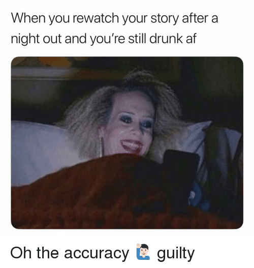 Af, Drunk, and Memes: When you rewatch your story after a  night out and you're still drunk af Oh the accuracy 🙋🏻‍♂️ guilty