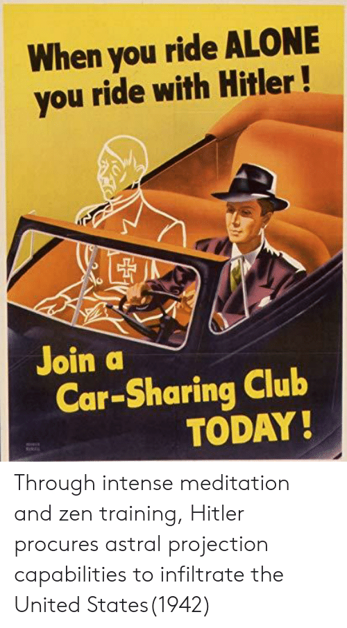 Meditation: When you ride ALONE  you ride with Hitler!  Join a  Car-Sharing Club  TODAY Through intense meditation and zen training, Hitler procures astral projection capabilities to infiltrate the United States(1942)