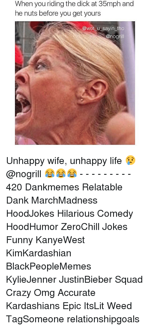 Crazy, Dank, and Dicks: When you riding the dick at 35mph and  he nuts before you get yours  @wot u sayin tho  @nogrill Unhappy wife, unhappy life 😢 @nogrill 😂😂😂 - - - - - - - - - 420 Dankmemes Relatable Dank MarchMadness HoodJokes Hilarious Comedy HoodHumor ZeroChill Jokes Funny KanyeWest KimKardashian BlackPeopleMemes KylieJenner JustinBieber Squad Crazy Omg Accurate Kardashians Epic ItsLit Weed TagSomeone relationshipgoals