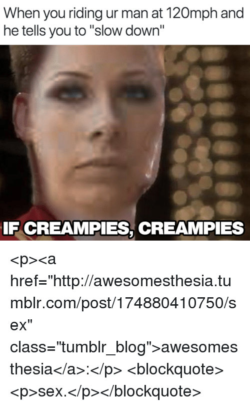 """Creampies: When you riding ur man at 120mph and  he tells you to """"slow down""""  IF CREAMPIES, CREAMPIES <p><a href=""""http://awesomesthesia.tumblr.com/post/174880410750/sex"""" class=""""tumblr_blog"""">awesomesthesia</a>:</p>  <blockquote><p>sex.</p></blockquote>"""