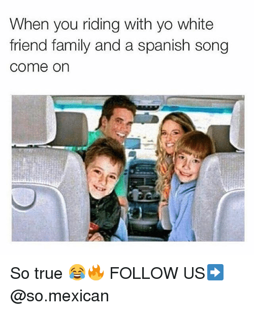 Memes, 🤖, and Song: When you riding with yo white  friend family and a spanish song  Come On So true 😂🔥 FOLLOW US➡️ @so.mexican