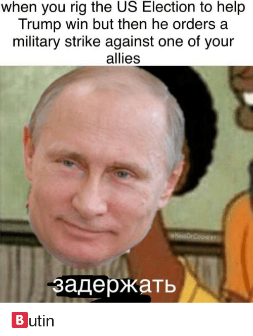 Trump Win: when you rig the US Election to help  Trump win but then he orders a  military strike against one of your  allies  задержать <p>🅱️utin</p>