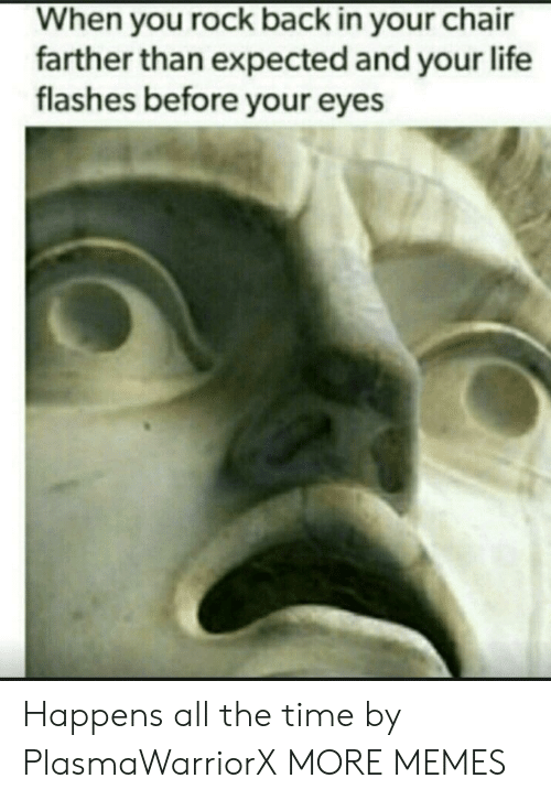 flashes: When you rock back in your chair  farther than expected and your life  flashes before your eyes Happens all the time by PlasmaWarriorX MORE MEMES