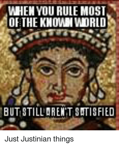 Glorious Greek Empire: WHEN YOU RULE MOST  OF THE KNOWN WORLD  BUTISTILLARENTSATISFIED Just Justinian things