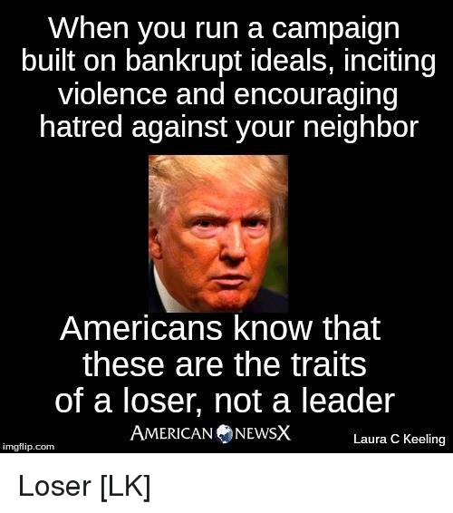 American News: When you run a campaign  built on bankrupt ideals, inciting  violence and encouraging  hatred against your neighbor  Americans know that  these are the traits  of a loser, not a leader  AMERICAN NEWS X  Laura C Keeling  imgflip com Loser [LK]