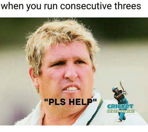 "crickets: when you run consecutive threes  ""PLS HELP""  CRICKeT  SLEDGES ANDIMEMES"