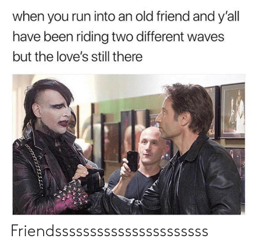old friend: when you run into an old friend and y'all  have been riding two different waves  but the love's still there Friendssssssssssssssssssssss