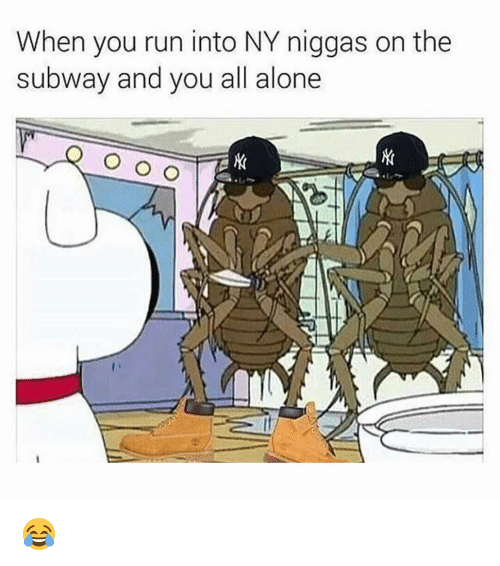 NY Niggas: When you run into NY niggas on the  subway and you all alone  O O O 😂