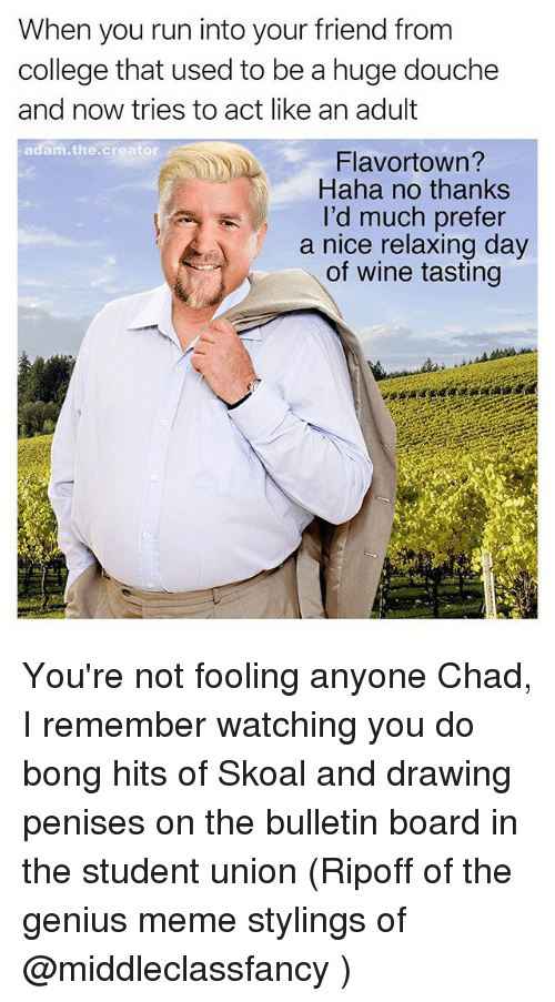 College, Meme, and Memes: When you run into your friend from  college that used to be a huge douche  and now tries to act like an adult  adam the creator  A Flavortown?  Haha no thanks  I'd much prefer  a nice relaxing day  of wine tasting You're not fooling anyone Chad, I remember watching you do bong hits of Skoal and drawing penises on the bulletin board in the student union (Ripoff of the genius meme stylings of @middleclassfancy )
