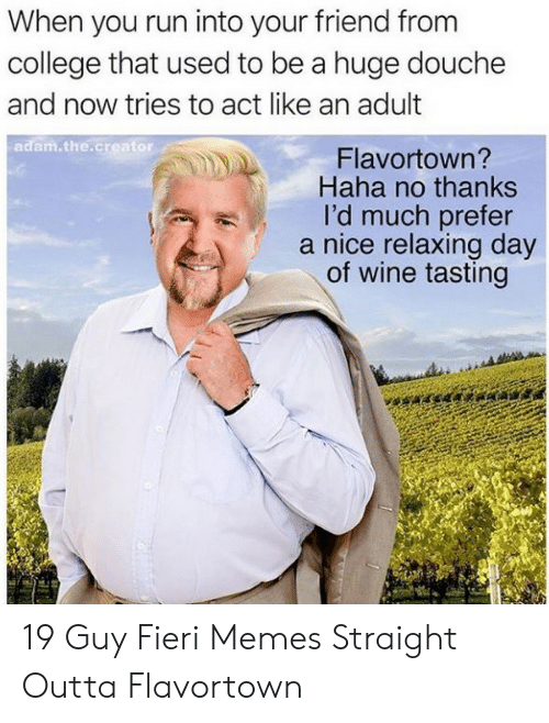 Outta Flavortown: When you run into your friend from  college that used to be a huge douche  and now tries to act like an adult  adam.the.creator  Flavortown?  Haha no thanks  I'd much prefer  nice relaxing day  of wine tasting 19 Guy Fieri Memes Straight Outta Flavortown