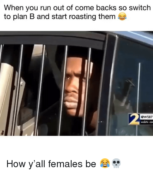 Plan B: When you run out of come backs so switch  to plan B and start roasting them  2  wSaT  wsbth co How y'all females be 😂💀