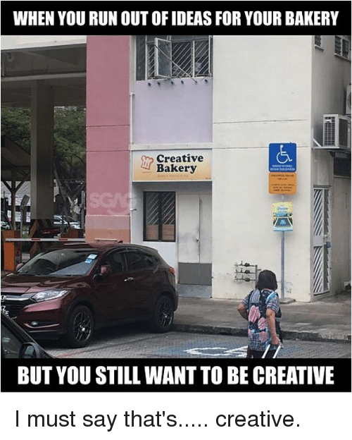 i must say: WHEN YOU RUN OUT OF IDEAS FOR YOUR BAKERY  Creative  Bakery  BUT YOU STILL WANT TO BE CREATIVE I must say that's..... creative.