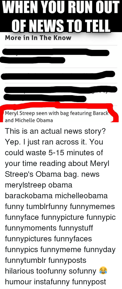 Funny, Memes, and Michelle Obama: WHEN YOU RUN OUT  OF NEWS TO TELL  More in In The Know  Meryl Streep seen with bag featuring Barack  and Michelle Obama This is an actual news story? Yep. I just ran across it. You could waste 5-15 minutes of your time reading about Meryl Streep's Obama bag. news merylstreep obama barackobama michelleobama funny tumblrfunny funnymemes funnyface funnypicture funnypic funnymoments funnystuff funnypictures funnyfaces funnypics funnymeme funnyday funnytumblr funnyposts hilarious toofunny sofunny 😂 humour instafunny funnypost