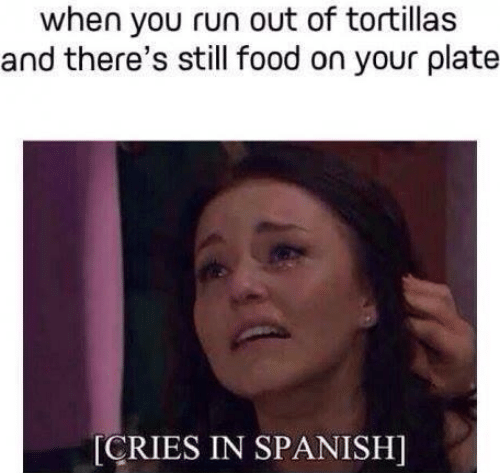 cries in spanish: when you run out of tortillas  and there's still food on your plate  [CRIES IN SPANISH]