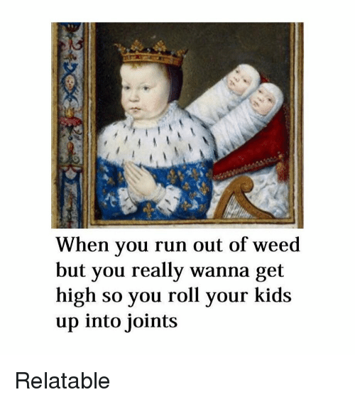 Get High: When you run out of weed  but you really wanna get  high so you roll your kids  up into joints Relatable