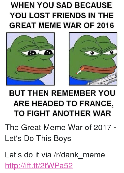 "meme war: WHEN YOU SAD BECAUSE  YOU LOST FRIENDS IN THE  GREAT MEME WAR OF 2016  BUT THEN REMEMBER YOU  ARE HEADED TO FRANCE,  TO FIGHT ANOTHER WAR  The Great Meme War of 2017  Let's Do This Boys <p>Let&rsquo;s do it via /r/dank_meme <a href=""http://ift.tt/2tWPa52"">http://ift.tt/2tWPa52</a></p>"