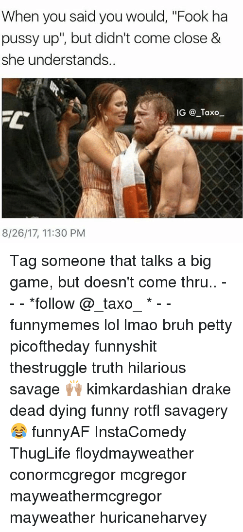 "Draked: When you said you would, ""Fook ha  pussy up"", but didn't come close &  she understands.  IG @ Taxo  8/26/17, 11:30 PM Tag someone that talks a big game, but doesn't come thru.. - - - *follow @_taxo_ * - - funnymemes lol lmao bruh petty picoftheday funnyshit thestruggle truth hilarious savage 🙌🏽 kimkardashian drake dead dying funny rotfl savagery 😂 funnyAF InstaComedy ThugLife floydmayweather conormcgregor mcgregor mayweathermcgregor mayweather huricaneharvey"