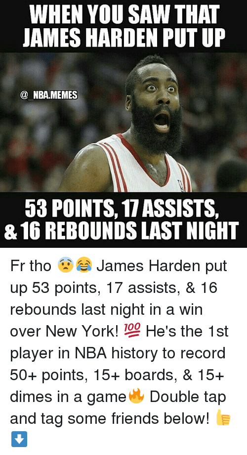 James Harden, Nba, and New York: WHEN YOU SAW THAT  JAMES HARDEN PUTUP  NBA.MEMES  53 POINTS, 17 ASSISTS  816 REBOUNDS LAST NIGHT Fr tho 😨😂 James Harden put up 53 points, 17 assists, & 16 rebounds last night in a win over New York! 💯 He's the 1st player in NBA history to record 50+ points, 15+ boards, & 15+ dimes in a game🔥 Double tap and tag some friends below! 👍⬇
