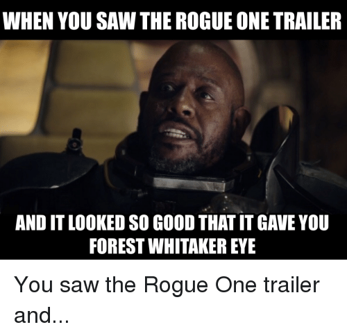 Forest Whitakers Eye: WHEN YOU SAW THE ROGUE ONE TRAILER  AND IT LOOKED SO GOODTHAT IT GAVE YOU  FOREST WHITAKER EYE You saw the Rogue One trailer and...