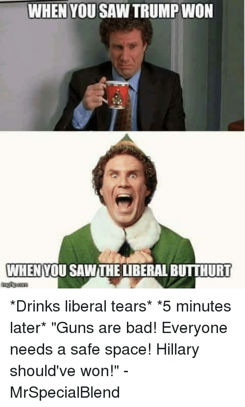 """Drinking Liberal Tears: WHEN YOU SAW TRUMP WON  WHENYOU SAWTHE LIBERAL BUTTHURT *Drinks liberal tears*  *5 minutes later* """"Guns are bad! Everyone needs a safe space! Hillary should've won!""""  -MrSpecialBlend"""