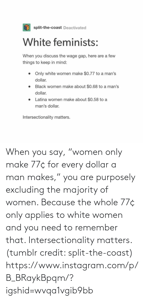 "You Say: When you say, ""women only make 77¢ for every dollar a man makes,"" you are purposely excluding the majority of women. Because the whole 77¢ only applies to white women and you need to remember that. Intersectionality matters. (tumblr credit: split-the-coast) https://www.instagram.com/p/B_BRaykBpqm/?igshid=wvqa1vgib9bb"