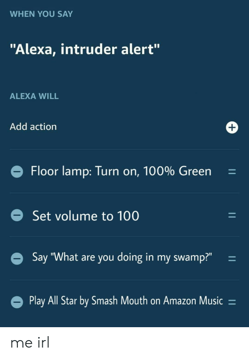 "All Star: WHEN YOU SAY  ""Alexa, intruder alert""  ALEXA WILL  Add action  +  Floor lamp: Turn on, 100% Green  Set volume to 100  Say ""What are you doing in my swamp?""  Play All Star by Smash Mouth on Amazon Music =  11  11  11 me irl"