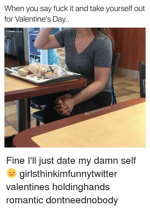Saying Fuck It: When you say fuck it and take yourself out  for Valentine's Day  unn  Sthinkim  @girl Fine I'll just date my damn self😑 girlsthinkimfunnytwitter valentines holdinghands romantic dontneednobody