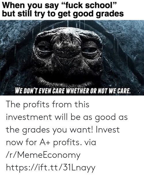 """Good As: When you say """"fuck school""""  but still try to get good grades  WE DON'T EVEN CARE WHETHER OR NOT WE CARE The profits from this investment will be as good as the grades you want! Invest now for A+ profits. via /r/MemeEconomy https://ift.tt/31Lnayy"""