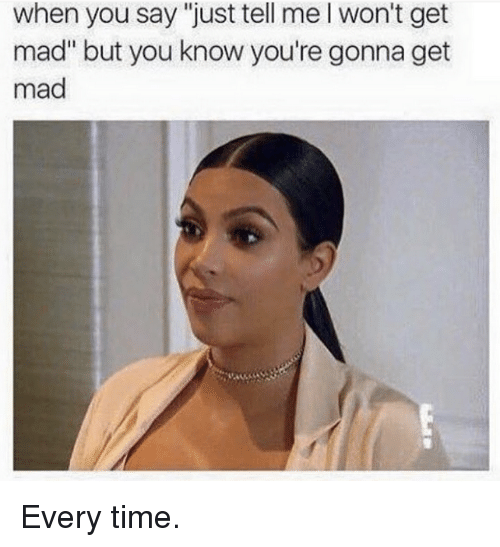 "Kardashian, Time, and Mad: when you say ""just tell me l won't get  mad but you know you're gonna get  mad Every time."