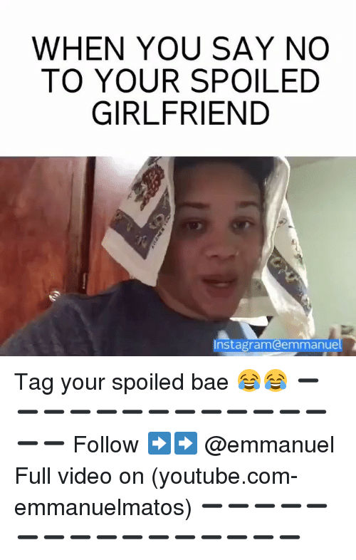 Memes, youtube.com, and youtube.com: WHEN YOU SAY NO  TO YOUR SPOILED  GIRLFRIEND  Instagramodemmanue Tag your spoiled bae 😂😂 ➖➖➖➖➖➖➖➖➖➖➖➖➖➖➖ Follow ➡️➡️ @emmanuel Full video on (youtube.com-emmanuelmatos) ➖➖➖➖➖➖➖➖➖➖➖➖➖➖➖➖
