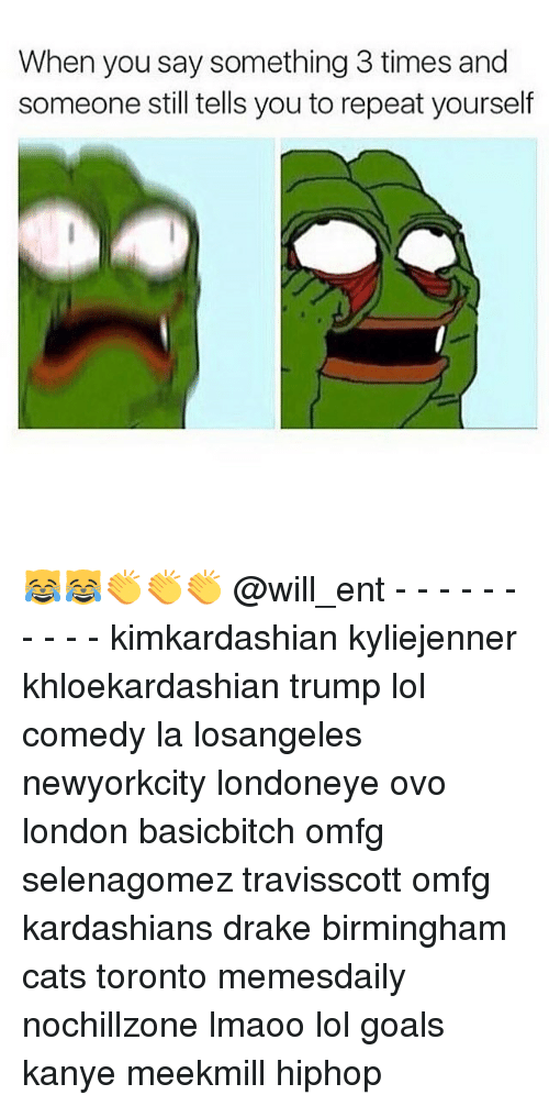 Repeating Yourself: When you say something 3 times and  someone still tells you to repeat yourself 😹😹👏👏👏 @will_ent - - - - - - - - - - kimkardashian kyliejenner khloekardashian trump lol comedy la losangeles newyorkcity londoneye ovo london basicbitch omfg selenagomez travisscott omfg kardashians drake birmingham cats toronto memesdaily nochillzone lmaoo lol goals kanye meekmill hiphop